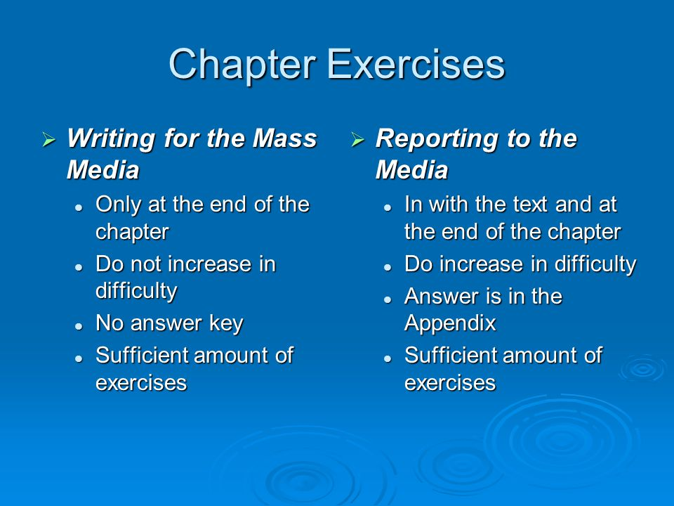 Chapter Exercises  Writing for the Mass Media Only at the end of the chapter Only at the end of the chapter Do not increase in difficulty Do not increase in difficulty No answer key No answer key Sufficient amount of exercises Sufficient amount of exercises  Reporting to the Media In with the text and at the end of the chapter Do increase in difficulty Answer is in the Appendix Sufficient amount of exercises