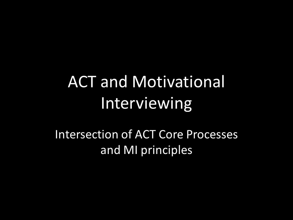 ACT and Motivational Interviewing Intersection of ACT Core Processes and MI principles