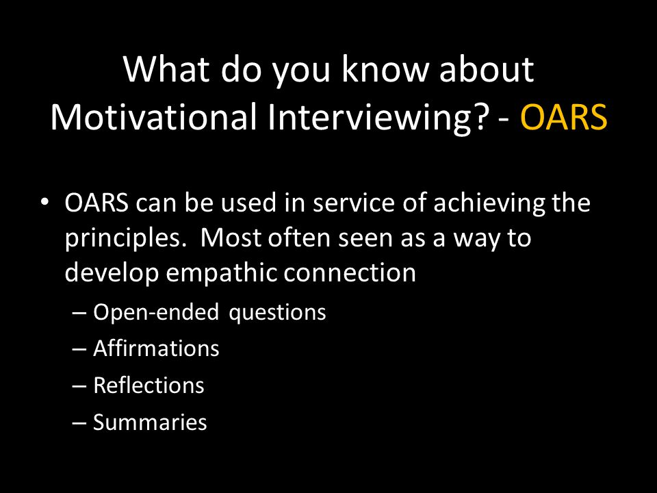 What do you know about Motivational Interviewing? - OARS OARS can be used in service of achieving the principles. Most often seen as a way to develop