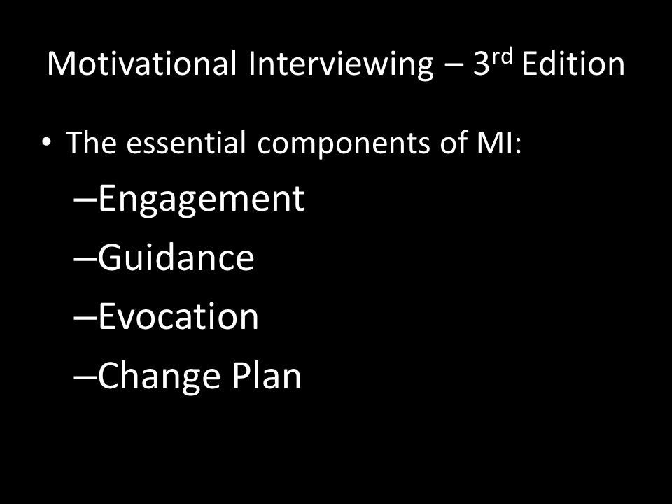 Motivational Interviewing – 3 rd Edition The essential components of MI: – Engagement – Guidance – Evocation – Change Plan