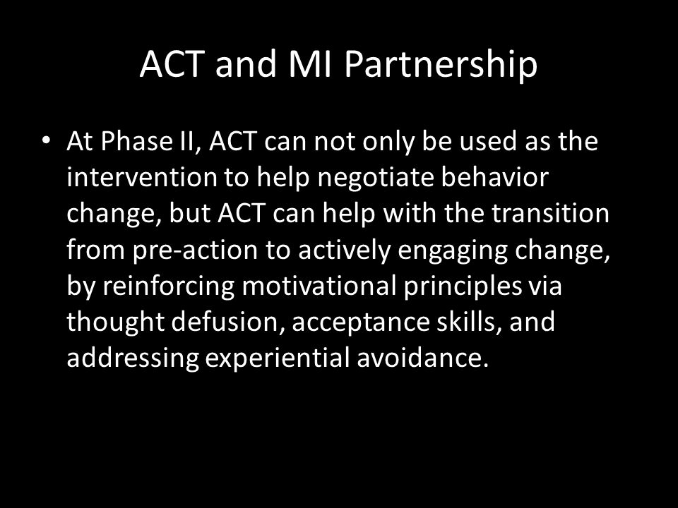 ACT and MI Partnership At Phase II, ACT can not only be used as the intervention to help negotiate behavior change, but ACT can help with the transiti