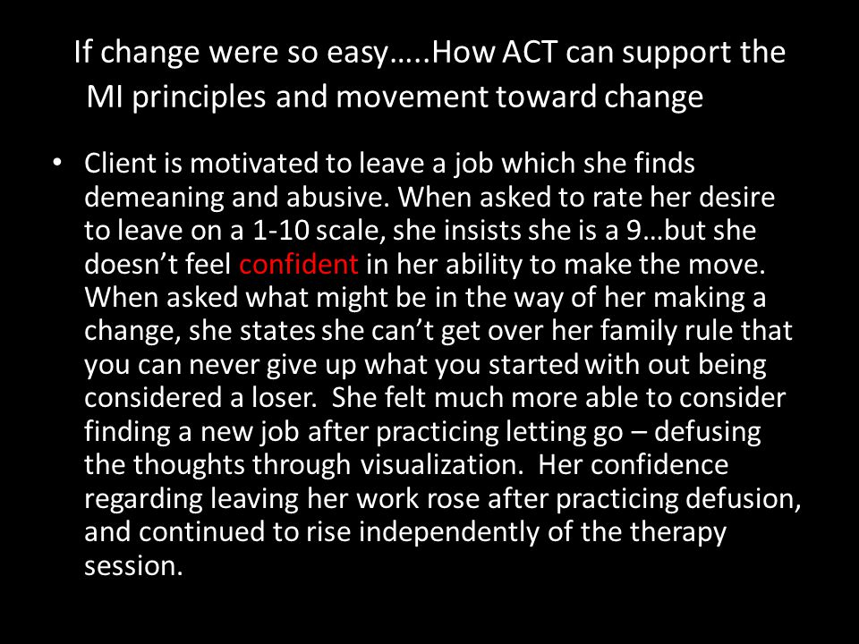 If change were so easy…..How ACT can support the MI principles and movement toward change Client is motivated to leave a job which she finds demeaning