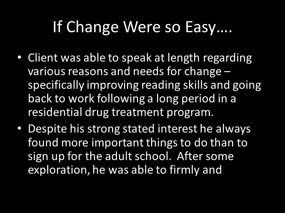If Change Were so Easy…. Client was able to speak at length regarding various reasons and needs for change – specifically improving reading skills and