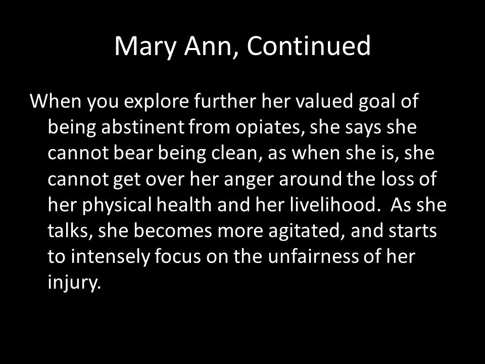 Mary Ann, Continued When you explore further her valued goal of being abstinent from opiates, she says she cannot bear being clean, as when she is, she cannot get over her anger around the loss of her physical health and her livelihood.