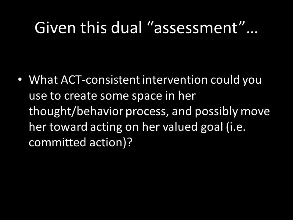 Given this dual assessment … What ACT-consistent intervention could you use to create some space in her thought/behavior process, and possibly move her toward acting on her valued goal (i.e.