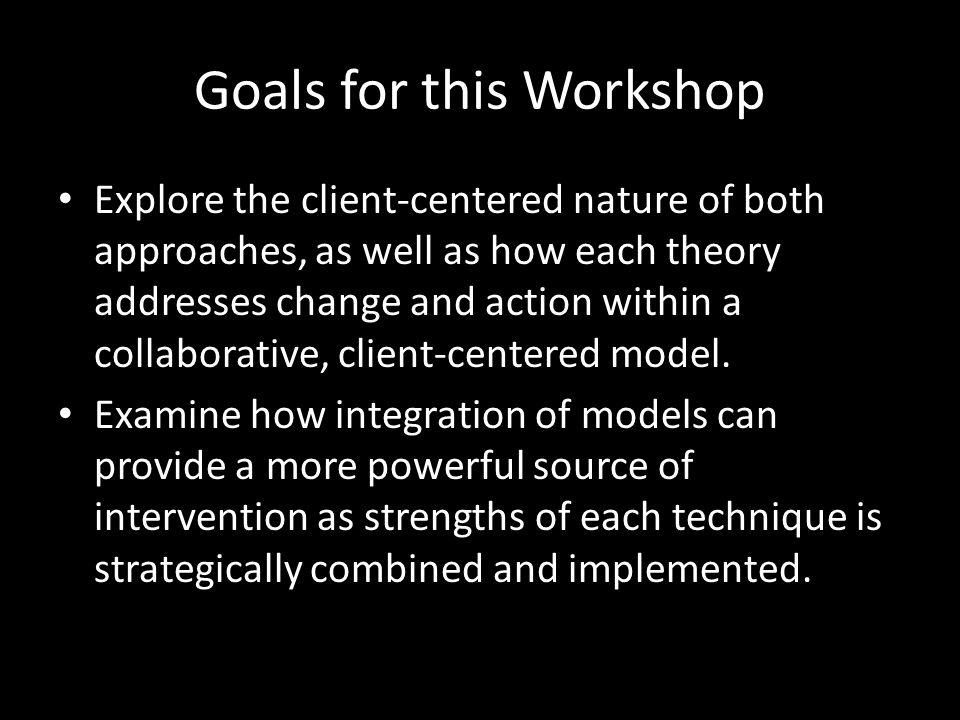 Goals for this Workshop Explore the client-centered nature of both approaches, as well as how each theory addresses change and action within a collaborative, client-centered model.