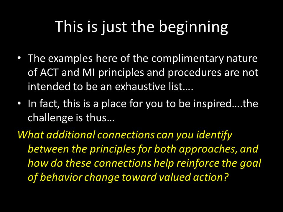 This is just the beginning The examples here of the complimentary nature of ACT and MI principles and procedures are not intended to be an exhaustive