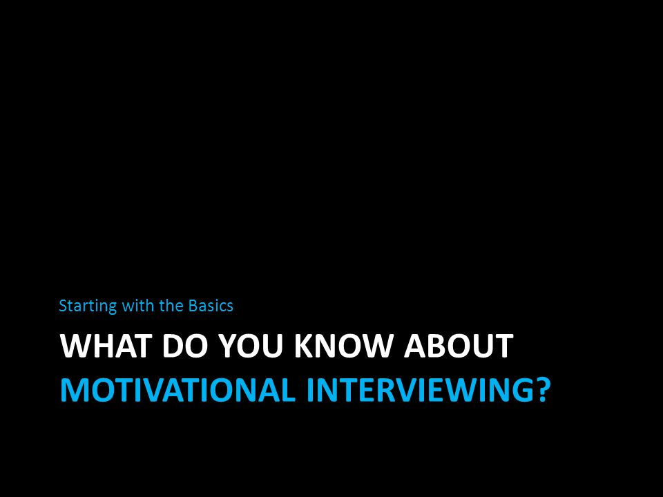 WHAT DO YOU KNOW ABOUT MOTIVATIONAL INTERVIEWING? Starting with the Basics