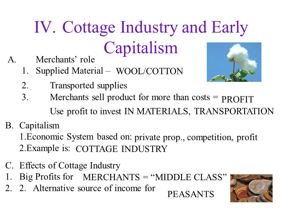 IV.Cottage Industry and Early Capitalism A.Merchants' role 1.Supplied Material – B.Capitalism 1.Economic System based on: 2.Example is: C.Effects of Cottage Industry 1.Big Profits for 2.2.