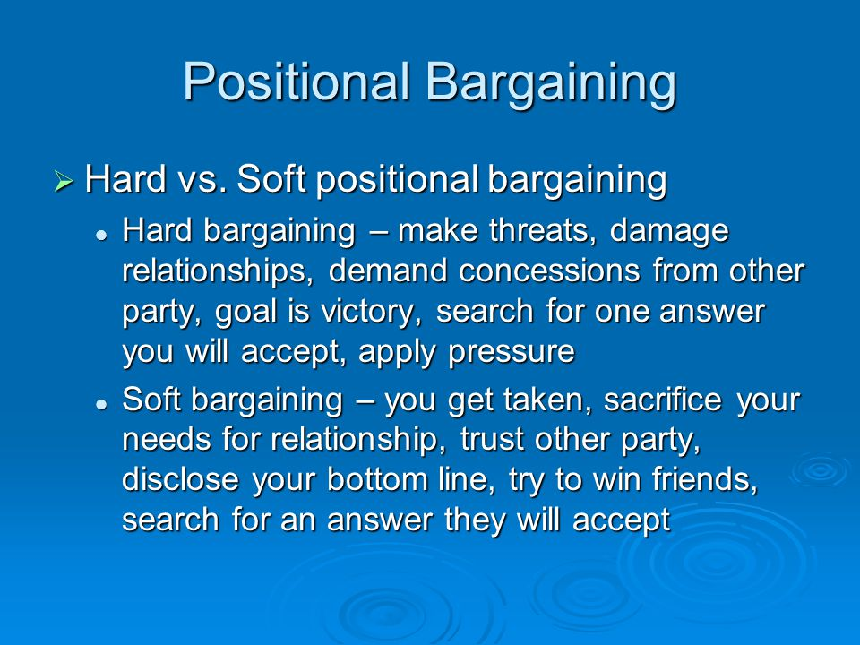 Positional Bargaining  Hard vs. Soft positional bargaining Hard bargaining – make threats, damage relationships, demand concessions from other party,