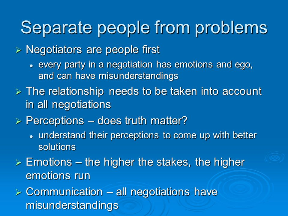 Separate people from problems  Negotiators are people first every party in a negotiation has emotions and ego, and can have misunderstandings every p