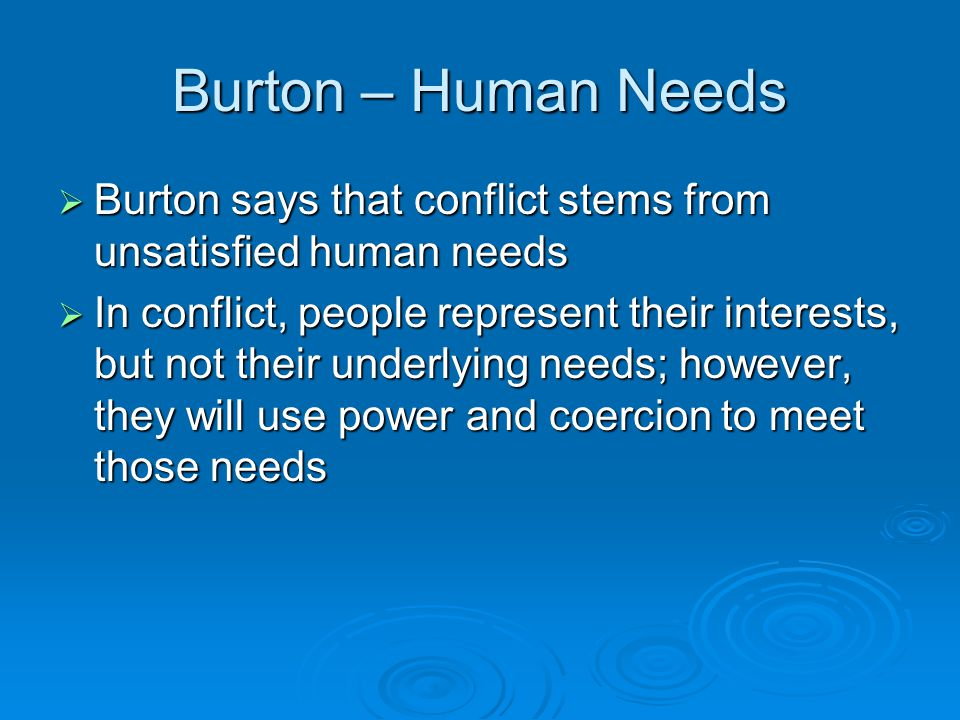 Burton – Human Needs  Burton says that conflict stems from unsatisfied human needs  In conflict, people represent their interests, but not their und