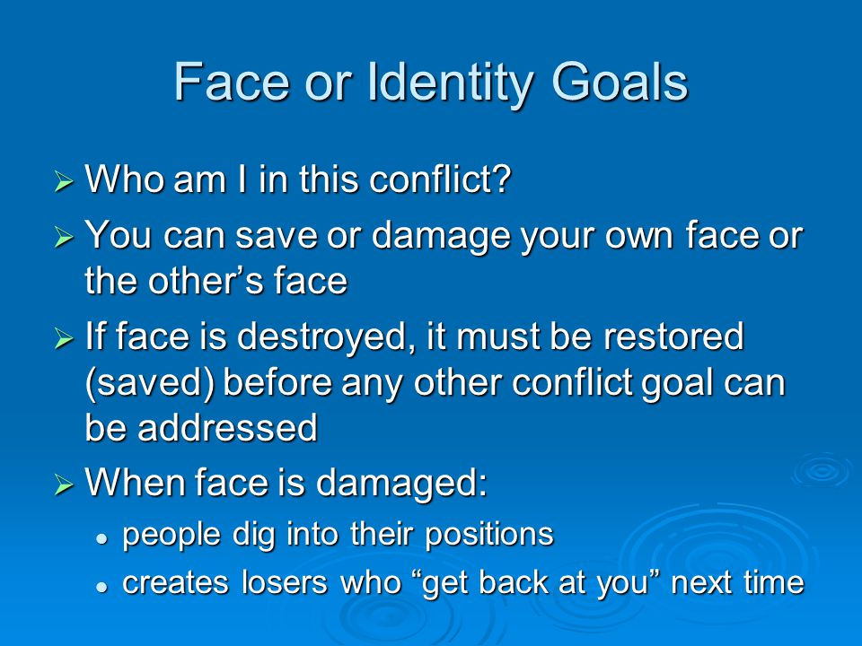 Face or Identity Goals  Who am I in this conflict?  You can save or damage your own face or the other's face  If face is destroyed, it must be rest