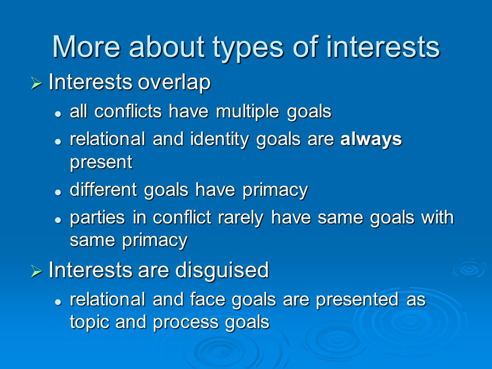 More about types of interests  Interests overlap all conflicts have multiple goals all conflicts have multiple goals relational and identity goals ar