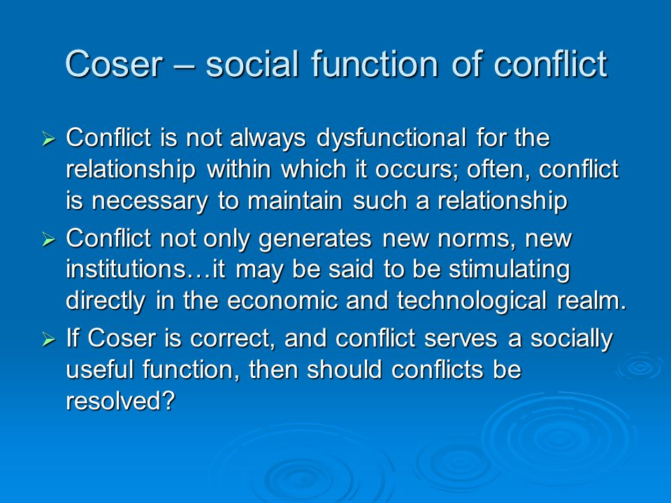 Coser – social function of conflict  Conflict is not always dysfunctional for the relationship within which it occurs; often, conflict is necessary t