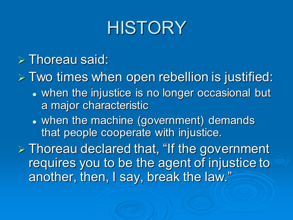 HISTORY  Thoreau said:  Two times when open rebellion is justified: when the injustice is no longer occasional but a major characteristic when the i