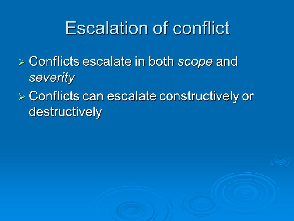 Escalation of conflict  Conflicts escalate in both scope and severity  Conflicts can escalate constructively or destructively