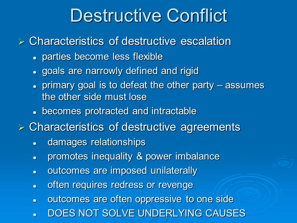 Constructive Conflicts  Constructive conflicts are not the absence of destructive elements  Characteristics of constructive escalation interaction changes often interaction changes often flexible goals/objectives flexible goals/objectives guided by belief that all parties can win guided by belief that all parties can win  Characteristics of constructive agreements strengthens relationships strengthens relationships restores equality restores equality recognizing the other parties as legitimate recognizing the other parties as legitimate using benefits/promises rather than threats/coercion using benefits/promises rather than threats/coercion find mutually acceptable solutions find mutually acceptable solutions Conflict is actually solved Conflict is actually solved