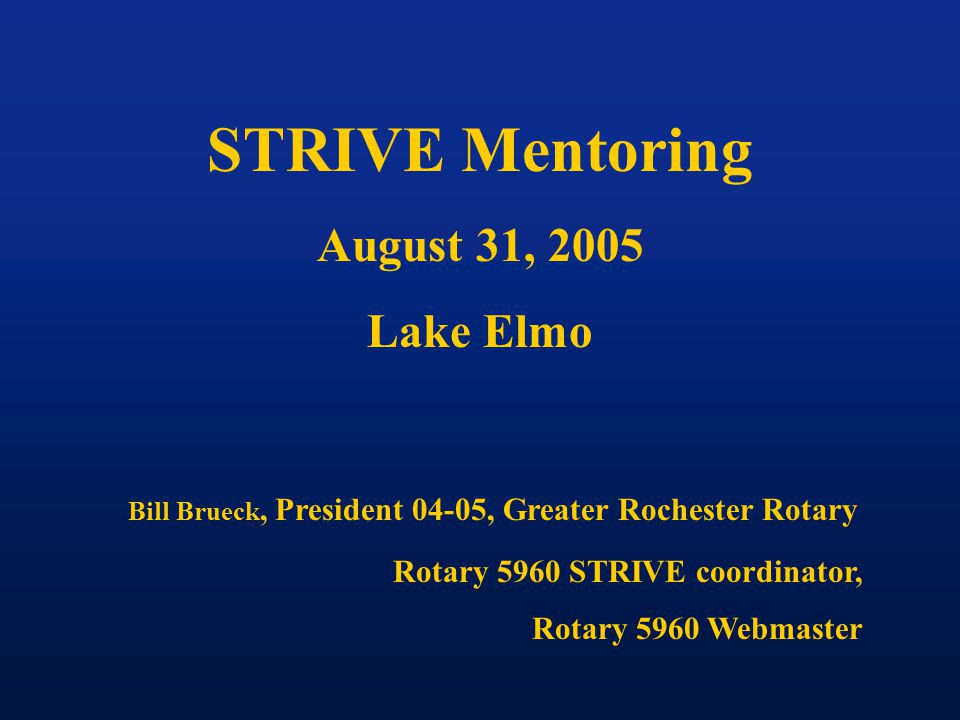 STRIVE Mentoring August 31, 2005 Lake Elmo Bill Brueck, President 04-05, Greater Rochester Rotary Rotary 5960 STRIVE coordinator, Rotary 5960 Webmaster