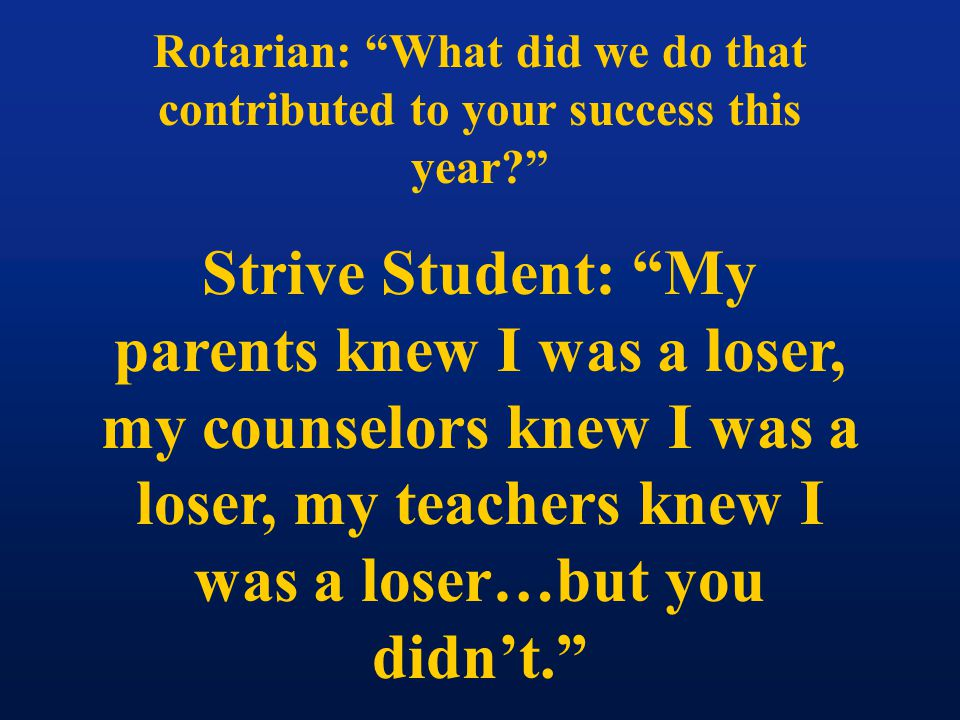 Rotarian: What did we do that contributed to your success this year Strive Student: My parents knew I was a loser, my counselors knew I was a loser, my teachers knew I was a loser…but you didn't.