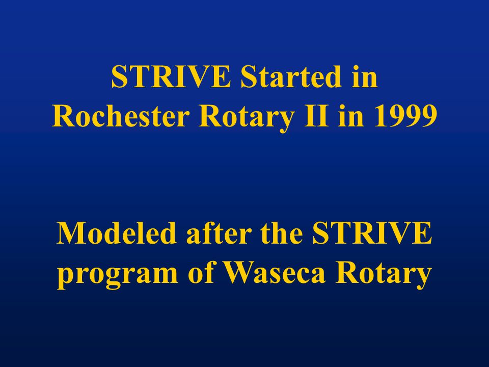 STRIVE Started in Rochester Rotary II in 1999 Modeled after the STRIVE program of Waseca Rotary