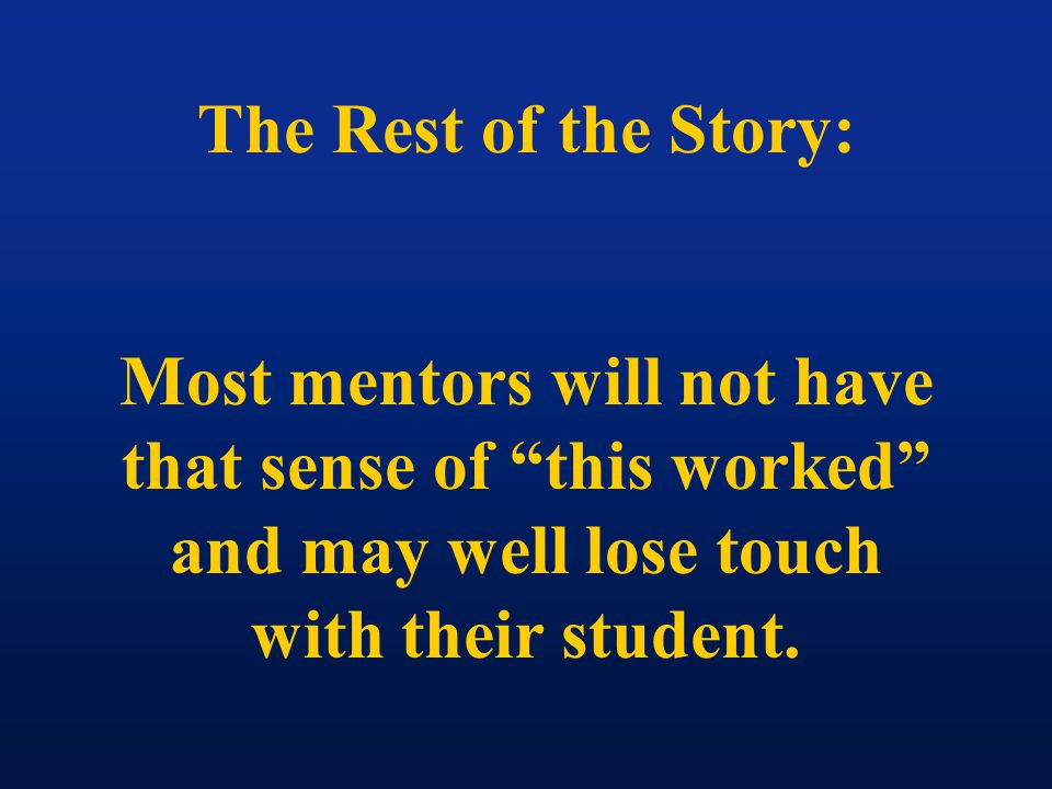 The Rest of the Story: Most mentors will not have that sense of this worked and may well lose touch with their student.