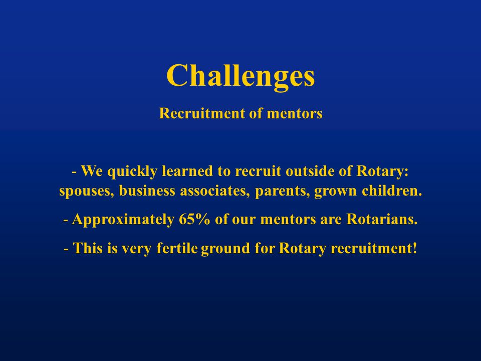 Challenges Recruitment of mentors - We quickly learned to recruit outside of Rotary: spouses, business associates, parents, grown children. - Approxim