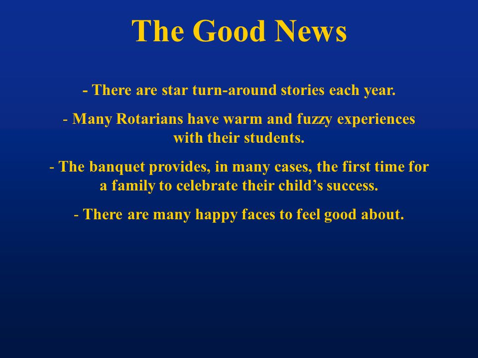 The Good News - There are star turn-around stories each year. - Many Rotarians have warm and fuzzy experiences with their students. - The banquet prov