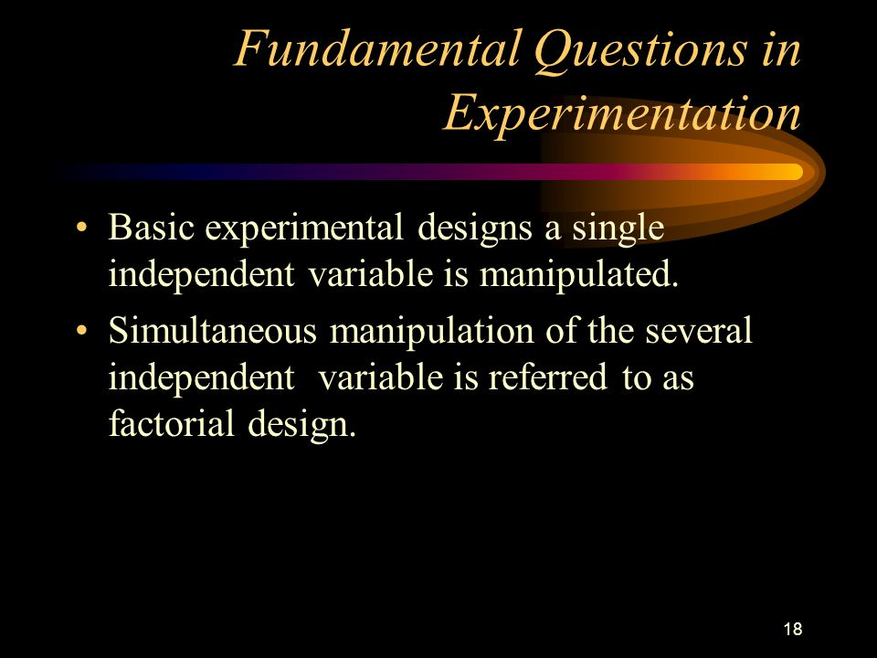 18 Fundamental Questions in Experimentation Basic experimental designs a single independent variable is manipulated.