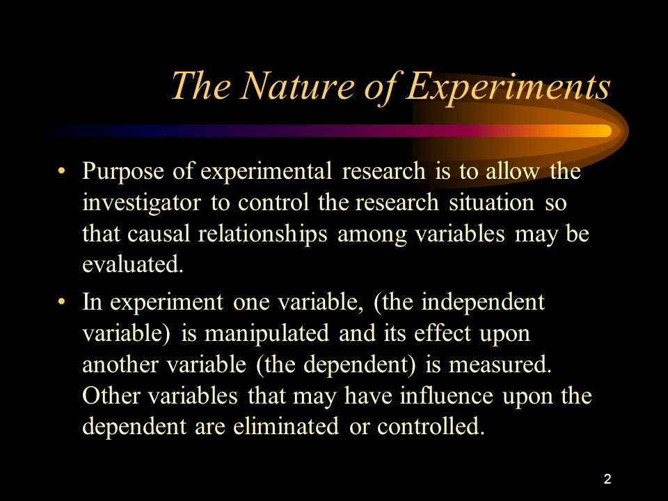2 The Nature of Experiments Purpose of experimental research is to allow the investigator to control the research situation so that causal relationships among variables may be evaluated.
