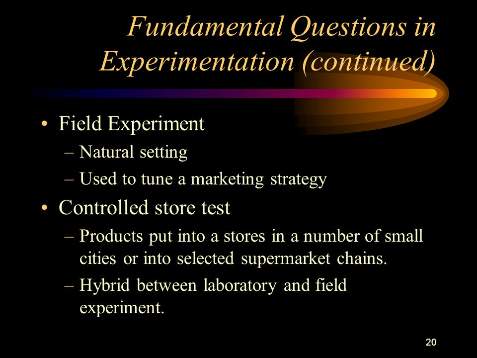 20 Fundamental Questions in Experimentation (continued) Field Experiment –Natural setting –Used to tune a marketing strategy Controlled store test –Products put into a stores in a number of small cities or into selected supermarket chains.