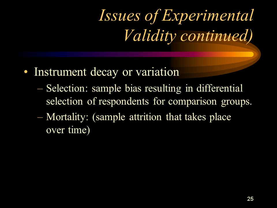 25 Issues of Experimental Validity continued) Instrument decay or variation –Selection: sample bias resulting in differential selection of respondents for comparison groups.