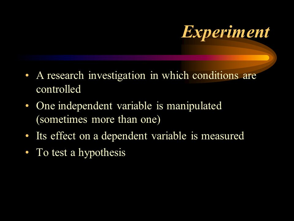 Experiment A research investigation in which conditions are controlled One independent variable is manipulated (sometimes more than one) Its effect on a dependent variable is measured To test a hypothesis