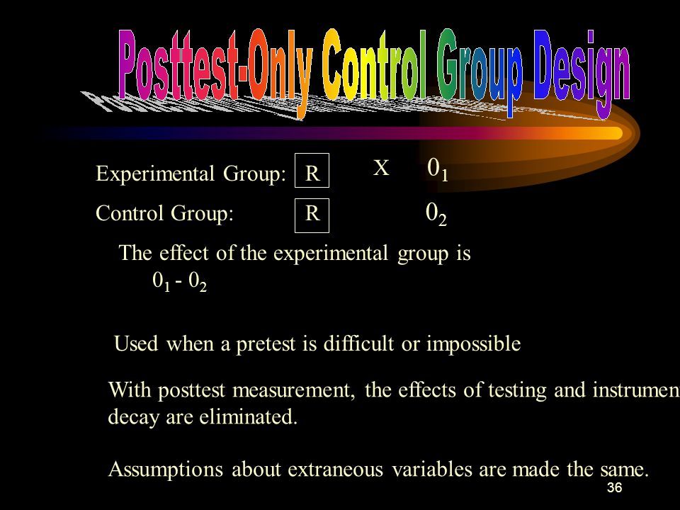 36 Experimental Group: Control Group: R R 0101 0202 The effect of the experimental group is 0 1 - 0 2 Used when a pretest is difficult or impossible X With posttest measurement, the effects of testing and instrument decay are eliminated.