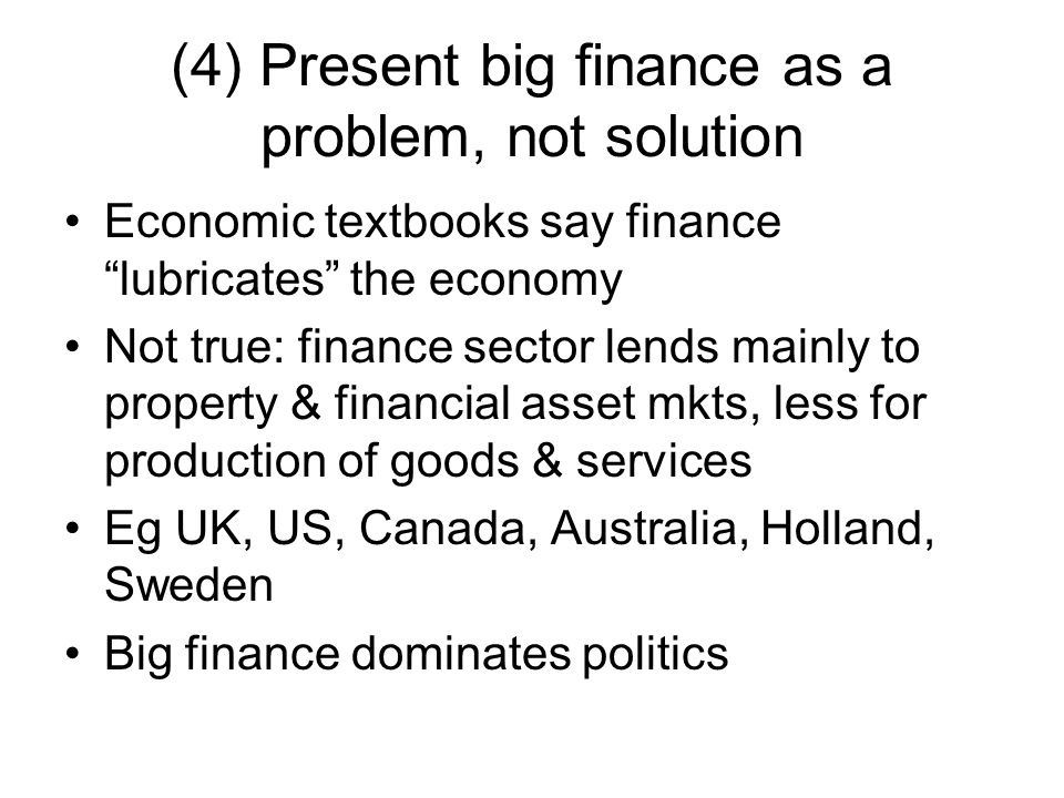 (4) Present big finance as a problem, not solution Economic textbooks say finance lubricates the economy Not true: finance sector lends mainly to property & financial asset mkts, less for production of goods & services Eg UK, US, Canada, Australia, Holland, Sweden Big finance dominates politics