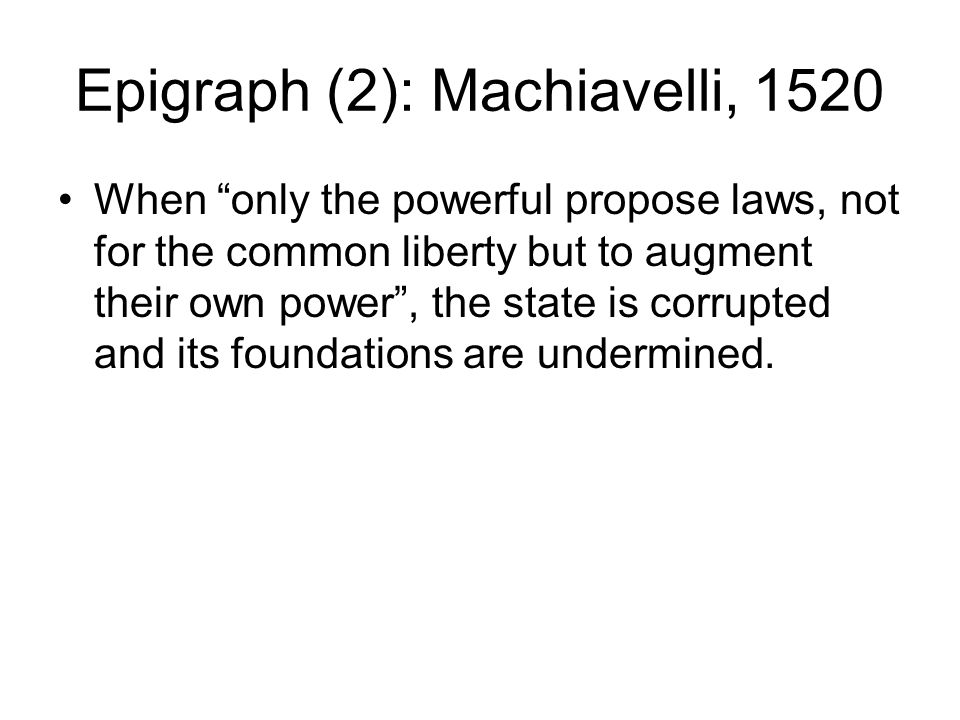 Epigraph (2): Machiavelli, 1520 When only the powerful propose laws, not for the common liberty but to augment their own power , the state is corrupted and its foundations are undermined.