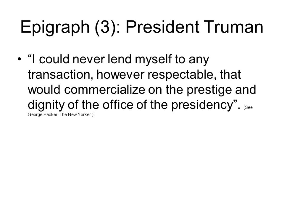 """Epigraph (3): President Truman """"I could never lend myself to any transaction, however respectable, that would commercialize on the prestige and dignit"""