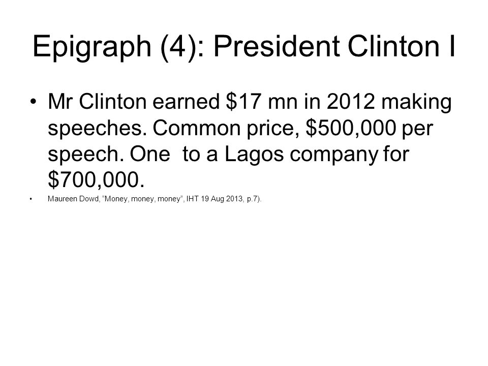 Epigraph (4): President Clinton I Mr Clinton earned $17 mn in 2012 making speeches. Common price, $500,000 per speech. One to a Lagos company for $700