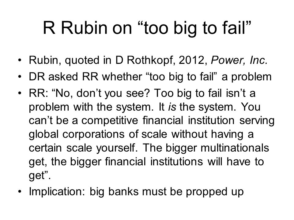 R Rubin on too big to fail Rubin, quoted in D Rothkopf, 2012, Power, Inc.