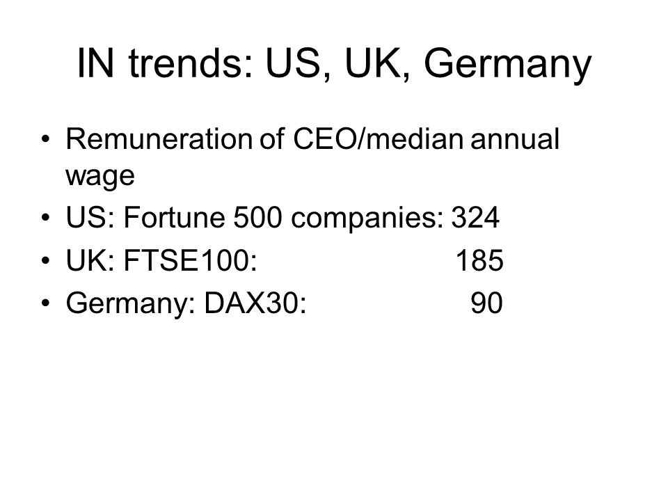 IN trends: US, UK, Germany Remuneration of CEO/median annual wage US: Fortune 500 companies: 324 UK: FTSE100: 185 Germany: DAX30: 90