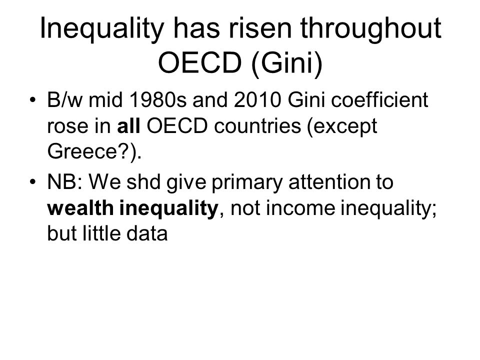 Inequality has risen throughout OECD (Gini) B/w mid 1980s and 2010 Gini coefficient rose in all OECD countries (except Greece ).