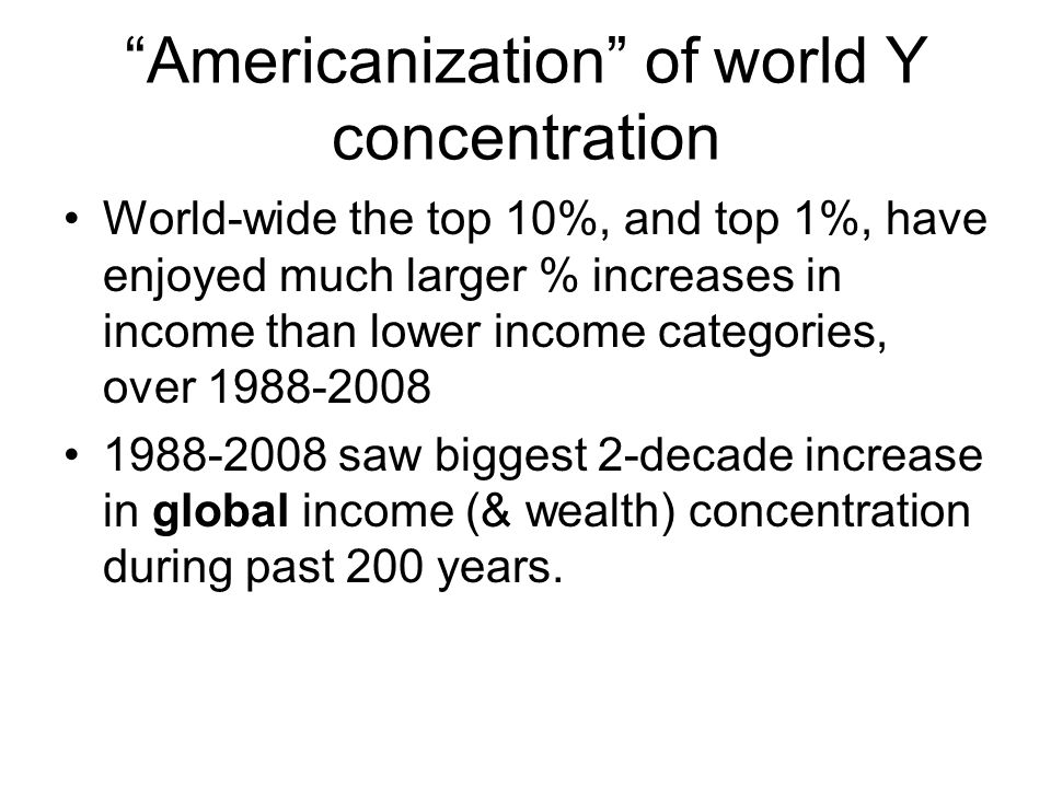 Americanization of world Y concentration World-wide the top 10%, and top 1%, have enjoyed much larger % increases in income than lower income categories, over 1988-2008 1988-2008 saw biggest 2-decade increase in global income (& wealth) concentration during past 200 years.