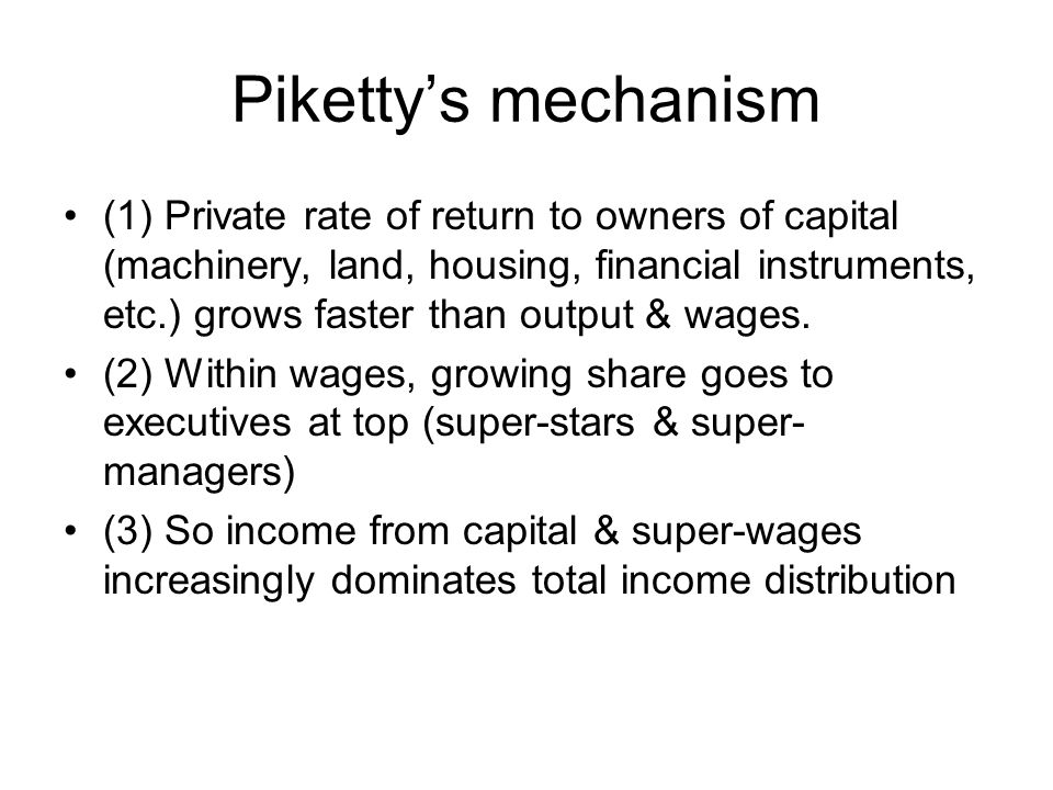 Piketty's mechanism (1) Private rate of return to owners of capital (machinery, land, housing, financial instruments, etc.) grows faster than output & wages.
