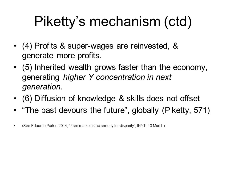 Piketty's mechanism (ctd) (4) Profits & super-wages are reinvested, & generate more profits. (5) Inherited wealth grows faster than the economy, gener