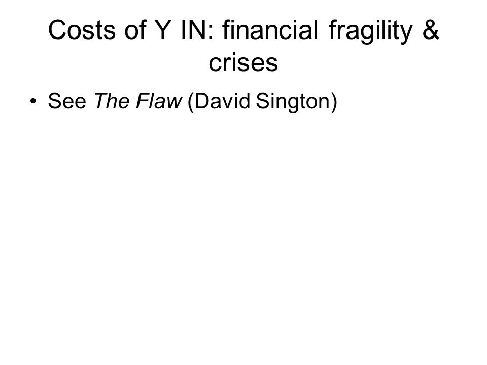 Costs of Y IN: financial fragility & crises See The Flaw (David Sington)