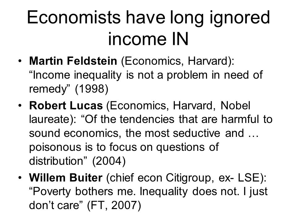 """Economists have long ignored income IN Martin Feldstein (Economics, Harvard): """"Income inequality is not a problem in need of remedy"""" (1998) Robert Luc"""