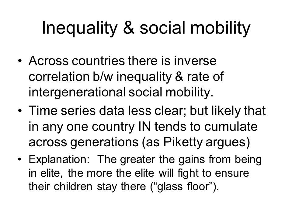 Inequality & social mobility Across countries there is inverse correlation b/w inequality & rate of intergenerational social mobility. Time series dat