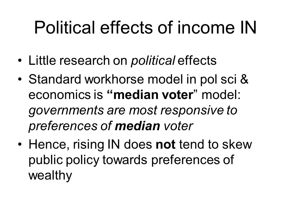 """Political effects of income IN Little research on political effects Standard workhorse model in pol sci & economics is """"median voter"""" model: governmen"""