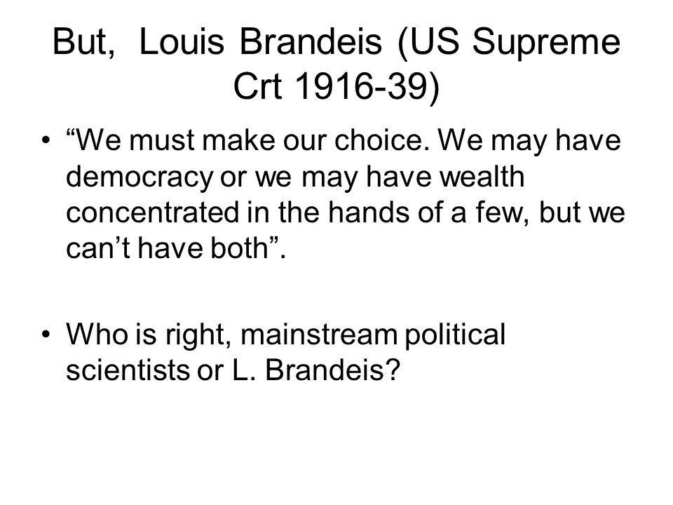 But, Louis Brandeis (US Supreme Crt 1916-39) We must make our choice.