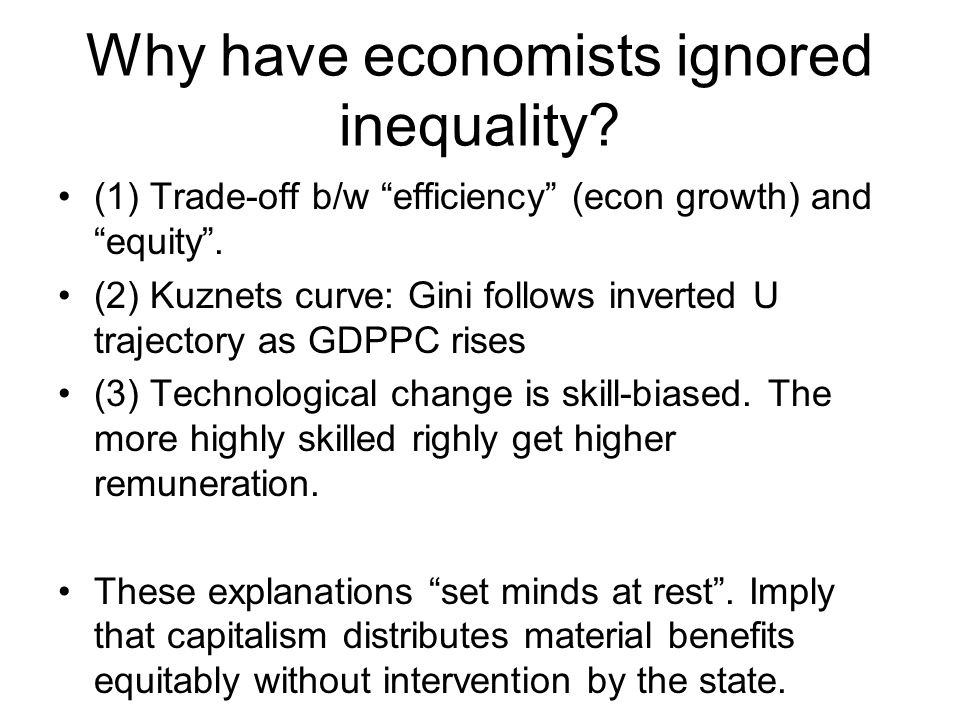 """Why have economists ignored inequality? (1) Trade-off b/w """"efficiency"""" (econ growth) and """"equity"""". (2) Kuznets curve: Gini follows inverted U trajecto"""